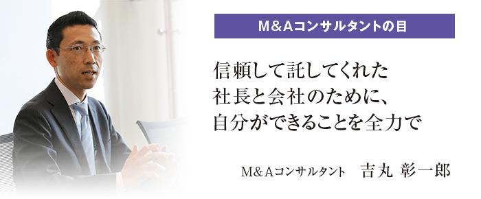 M&Aコンサルタントの目 「信頼して託してくれた社長と会社のために、自分ができることを全力で」 吉丸 彰一郎